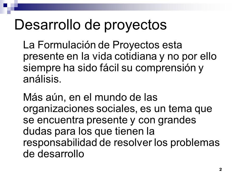 2 Desarrollo de proyectos La Formulación de Proyectos esta presente en la vida cotidiana y no por ello siempre ha sido fácil su comprensión y análisis