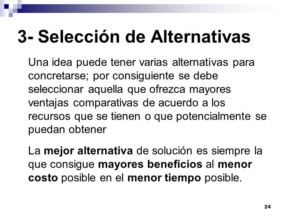 24 3- Selección de Alternativas Una idea puede tener varias alternativas para concretarse; por consiguiente se debe seleccionar aquella que ofrezca ma