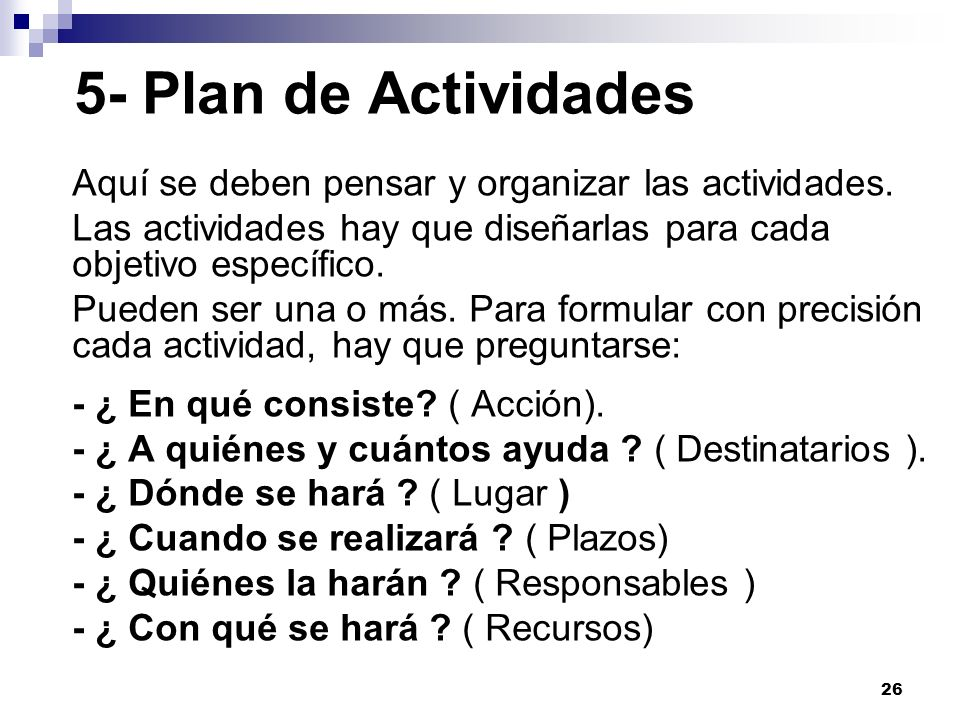 26 5- Plan de Actividades Aquí se deben pensar y organizar las actividades. Las actividades hay que diseñarlas para cada objetivo específico. Pueden s