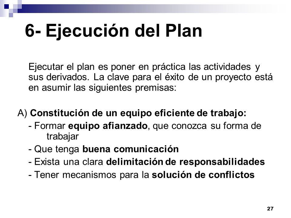 27 6- Ejecución del Plan Ejecutar el plan es poner en práctica las actividades y sus derivados. La clave para el éxito de un proyecto está en asumir l