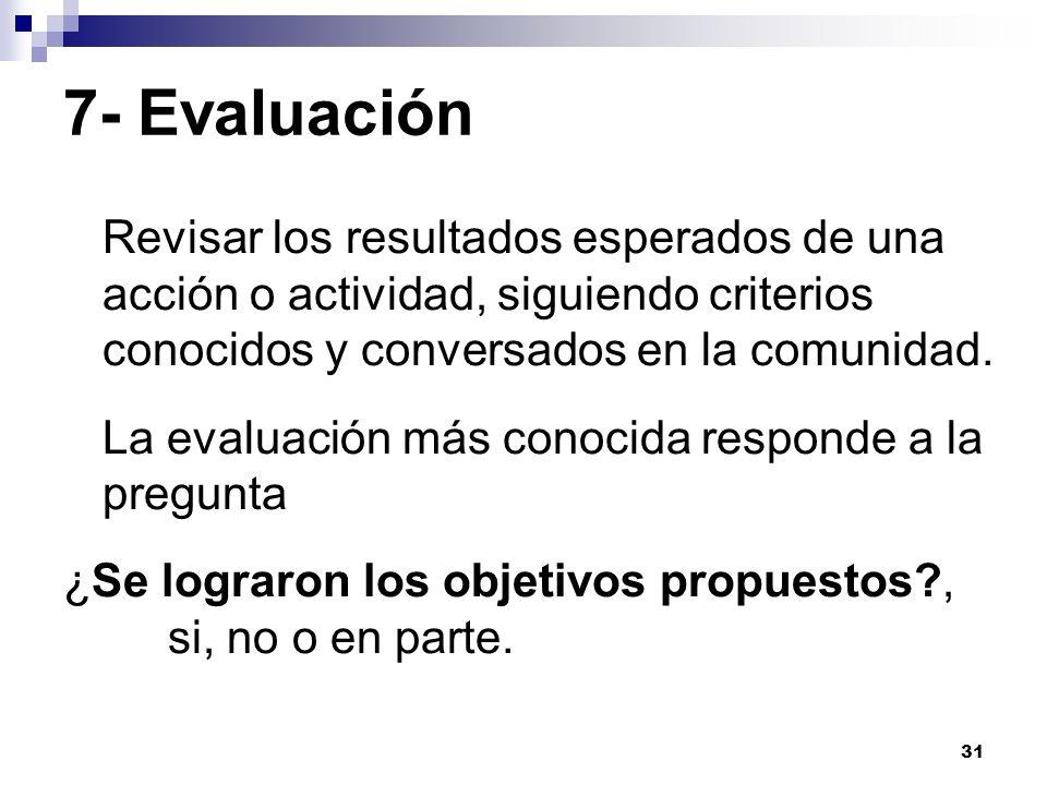 31 7- Evaluación Revisar los resultados esperados de una acción o actividad, siguiendo criterios conocidos y conversados en la comunidad. La evaluació