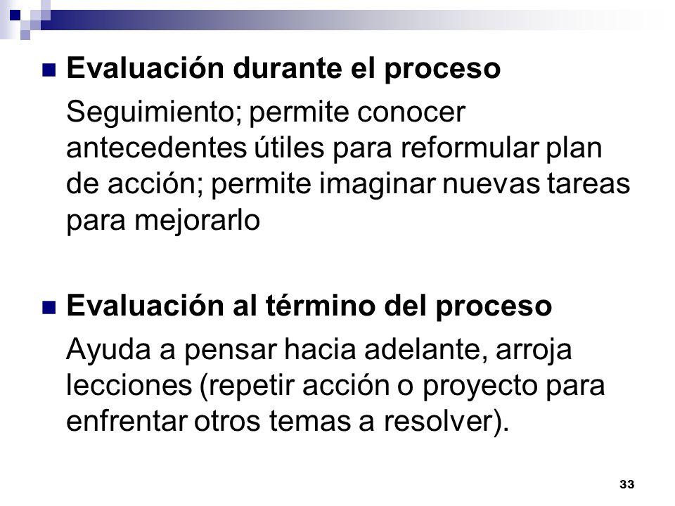 33 Evaluación durante el proceso Seguimiento; permite conocer antecedentes útiles para reformular plan de acción; permite imaginar nuevas tareas para