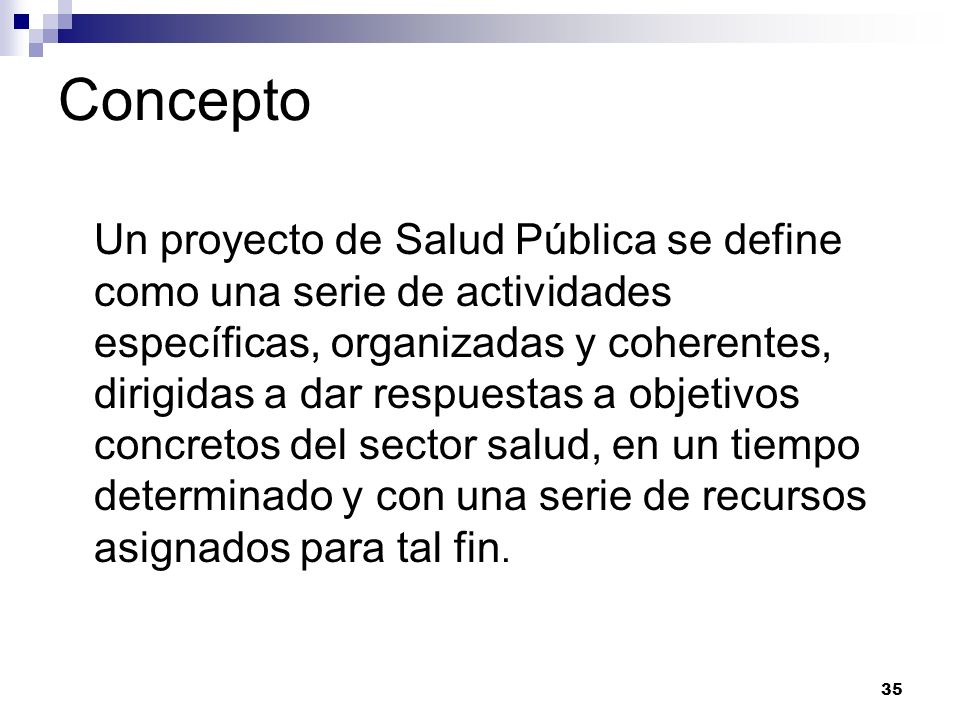 35 Concepto Un proyecto de Salud Pública se define como una serie de actividades específicas, organizadas y coherentes, dirigidas a dar respuestas a o
