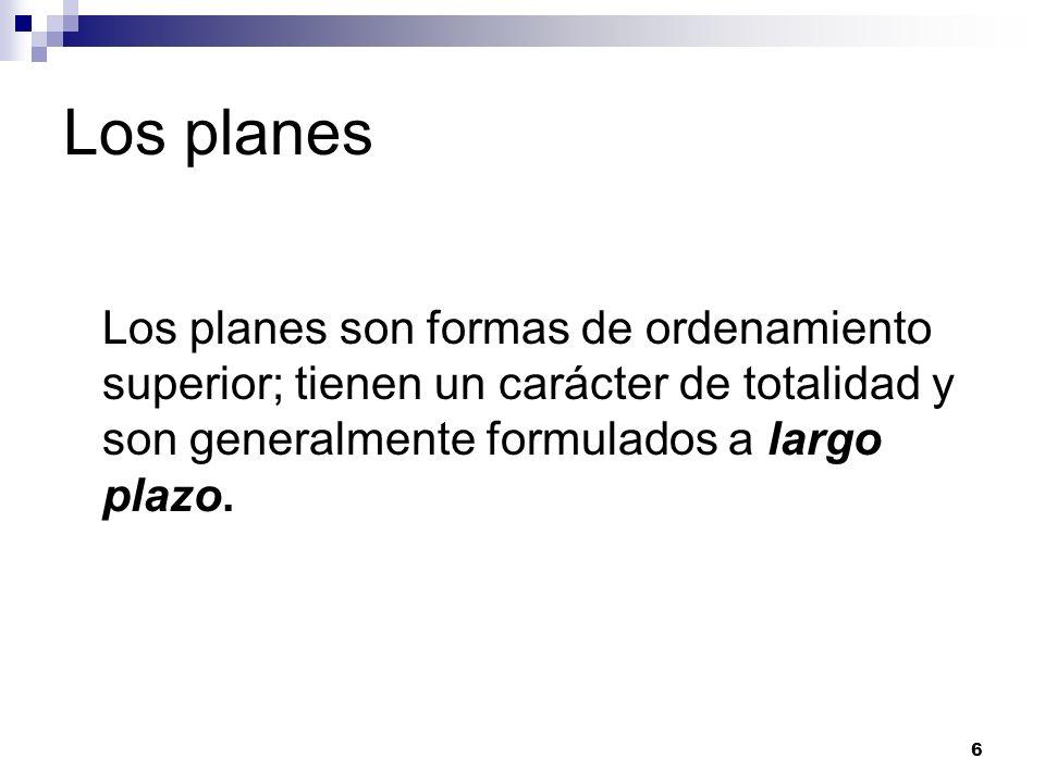 6 Los planes Los planes son formas de ordenamiento superior; tienen un carácter de totalidad y son generalmente formulados a largo plazo.