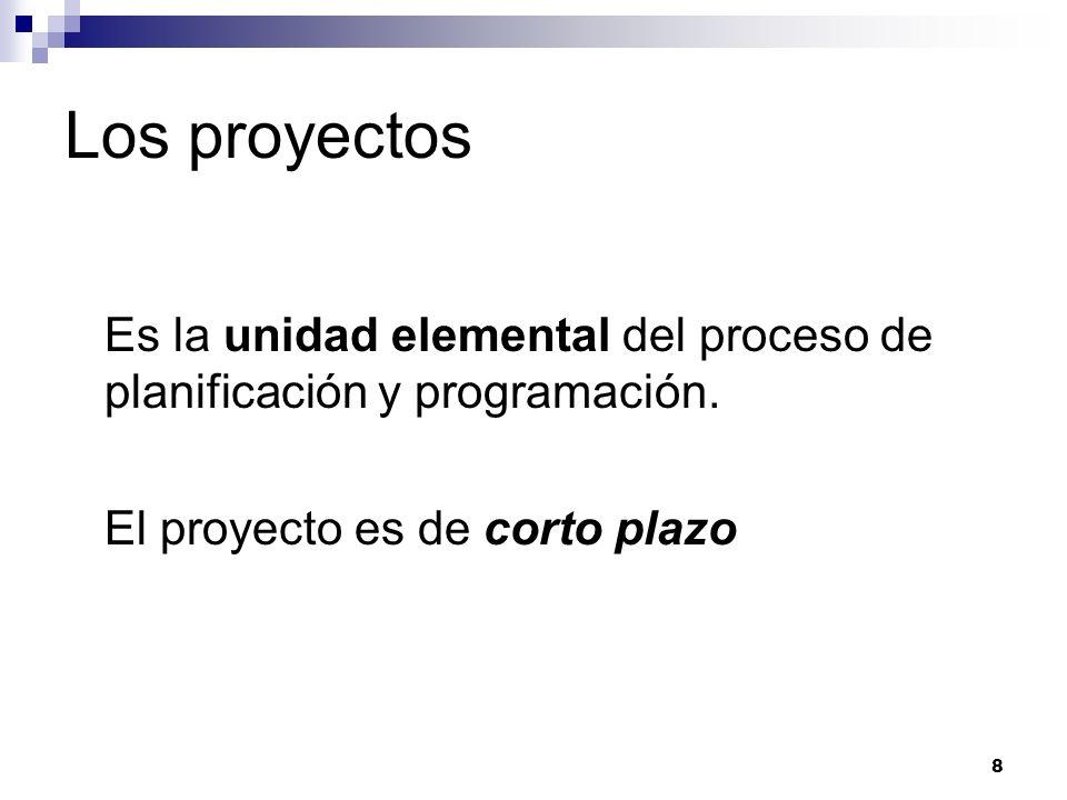 8 Los proyectos Es la unidad elemental del proceso de planificación y programación. El proyecto es de corto plazo