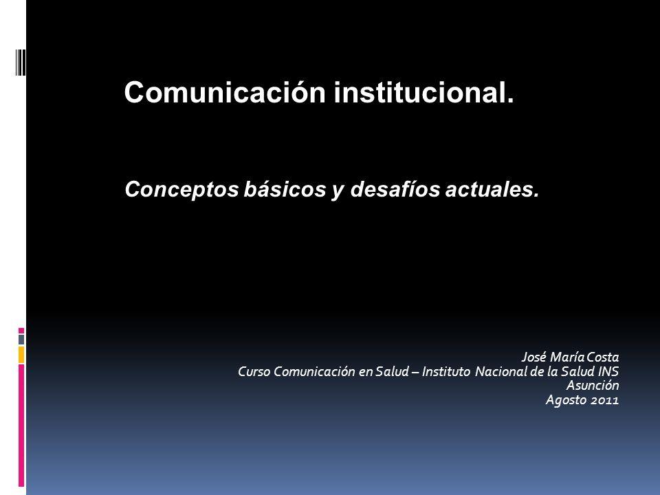 José María Costa Curso Comunicación en Salud – Instituto Nacional de la Salud INS Asunción Agosto 2011 Comunicación institucional. Conceptos básicos y