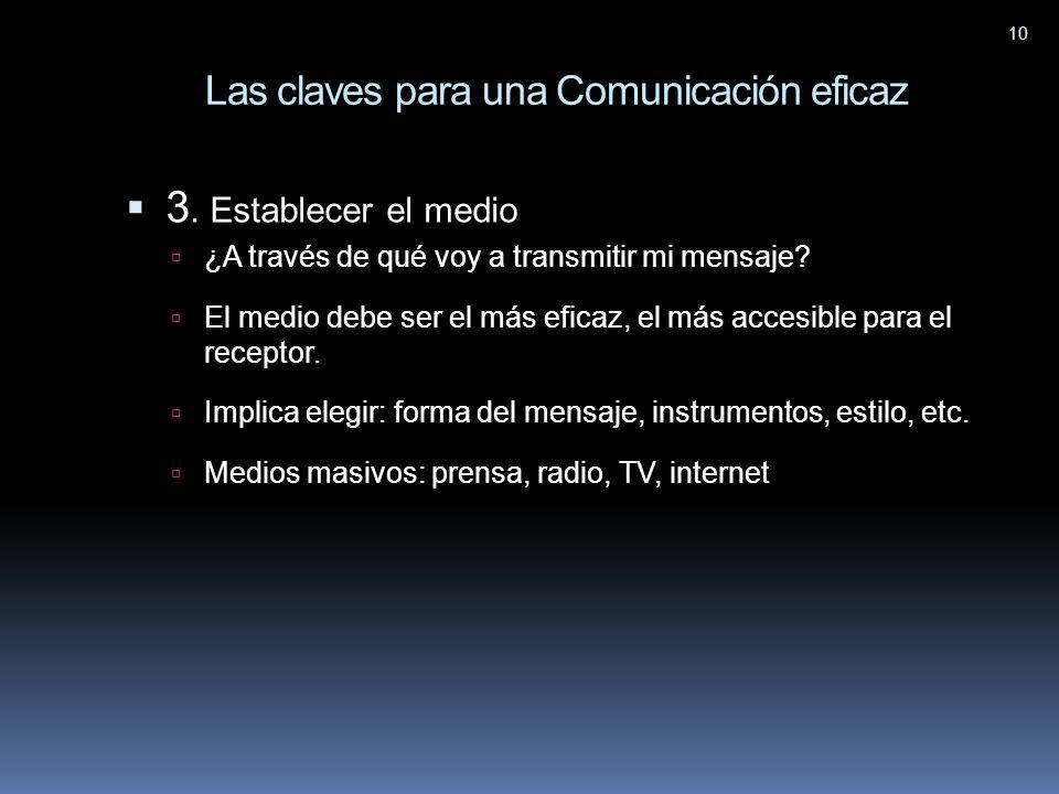 10 Las claves para una Comunicación eficaz 3. Establecer el medio ¿A través de qué voy a transmitir mi mensaje? El medio debe ser el más eficaz, el má