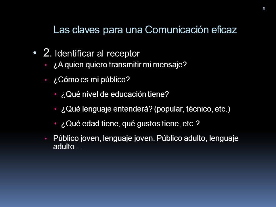 9 2. Identificar al receptor ¿A quien quiero transmitir mi mensaje? ¿Cómo es mi público? ¿Qué nivel de educación tiene? ¿Qué lenguaje entenderá? (popu