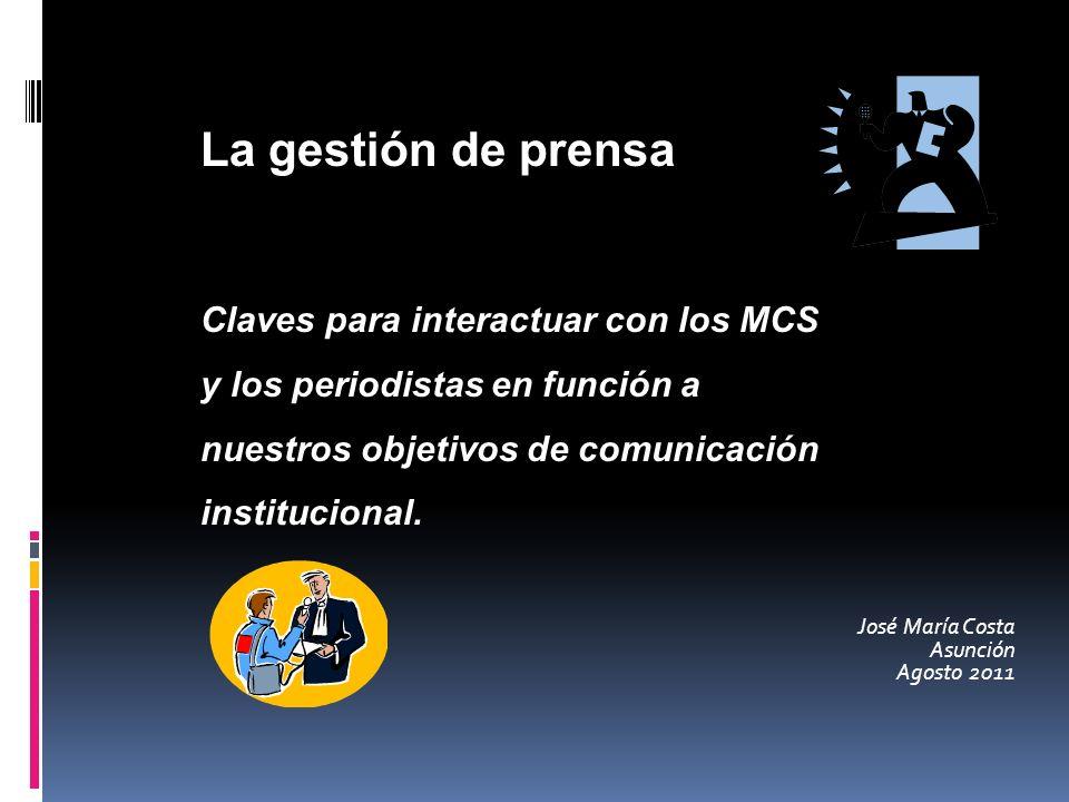 José María Costa Asunción Agosto 2011 La gestión de prensa Claves para interactuar con los MCS y los periodistas en función a nuestros objetivos de comunicación institucional.