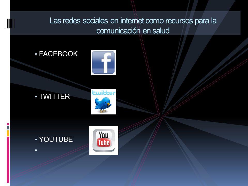 FACEBOOK TWITTER YOUTUBE Las redes sociales en internet como recursos para la comunicación en salud