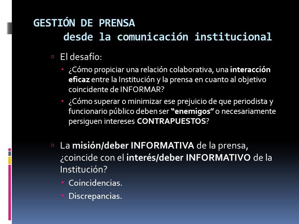 GESTIÓN DE PRENSA desde la comunicación institucional El desafío: ¿Cómo propiciar una relación colaborativa, una interacción eficaz entre la Institución y la prensa en cuanto al objetivo coincidente de INFORMAR.