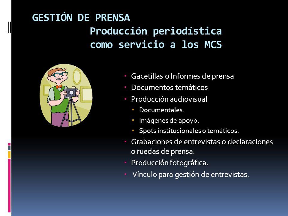 GESTIÓN DE PRENSA Producción periodística como servicio a los MCS Gacetillas o Informes de prensa Documentos temáticos Producción audiovisual Documentales.