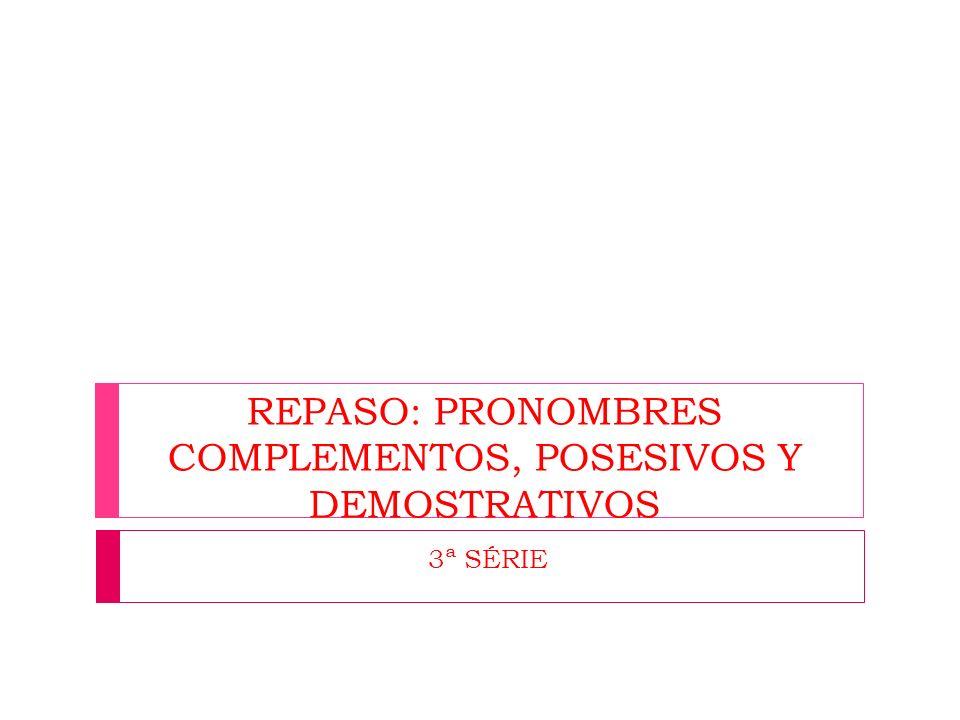 REPASO: PRONOMBRES COMPLEMENTOS, POSESIVOS Y DEMOSTRATIVOS 3ª SÉRIE