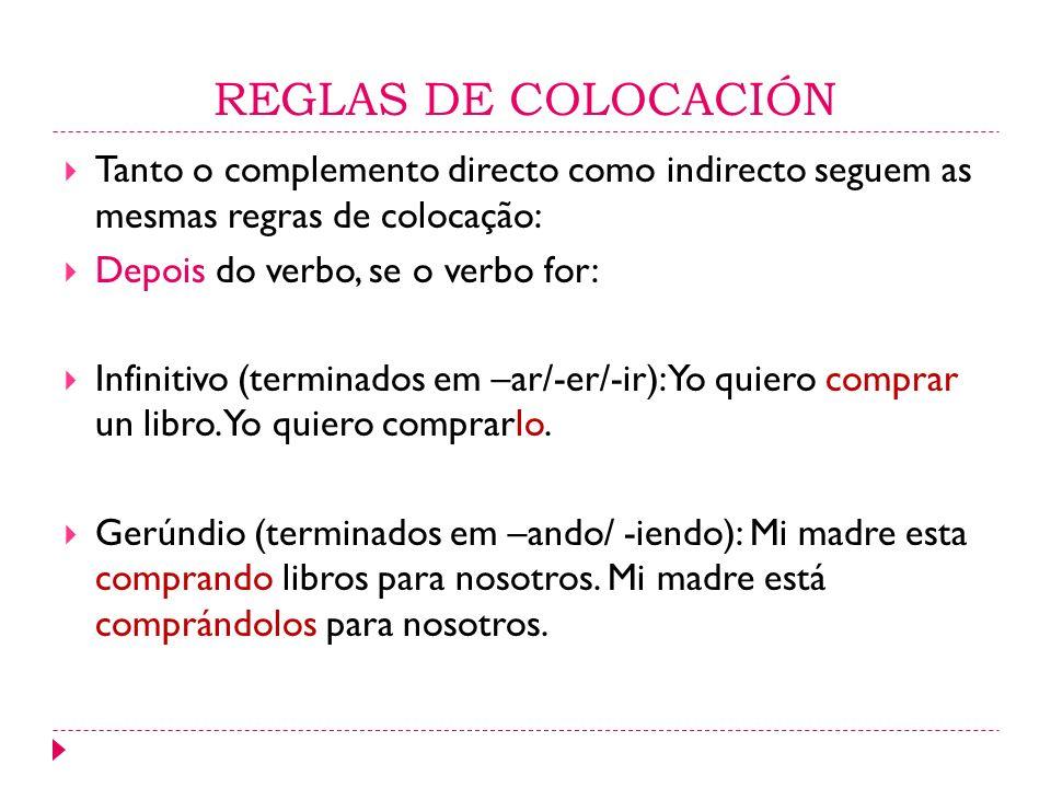 REGLAS DE COLOCACIÓN Tanto o complemento directo como indirecto seguem as mesmas regras de colocação: Depois do verbo, se o verbo for: Infinitivo (ter