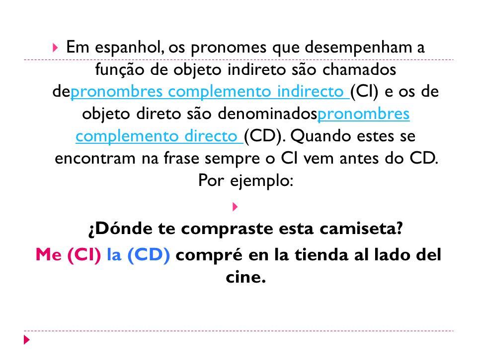 Em espanhol, os pronomes que desempenham a função de objeto indireto são chamados depronombres complemento indirecto (CI) e os de objeto direto são de