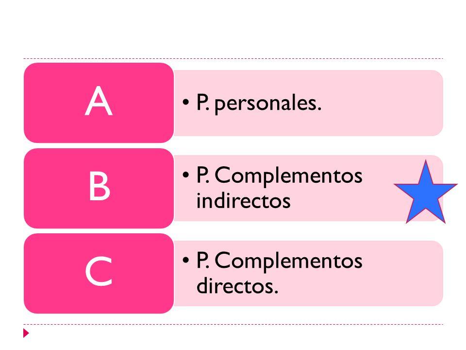 P. personales. A P. Complementos indirectos B P. Complementos directos. C