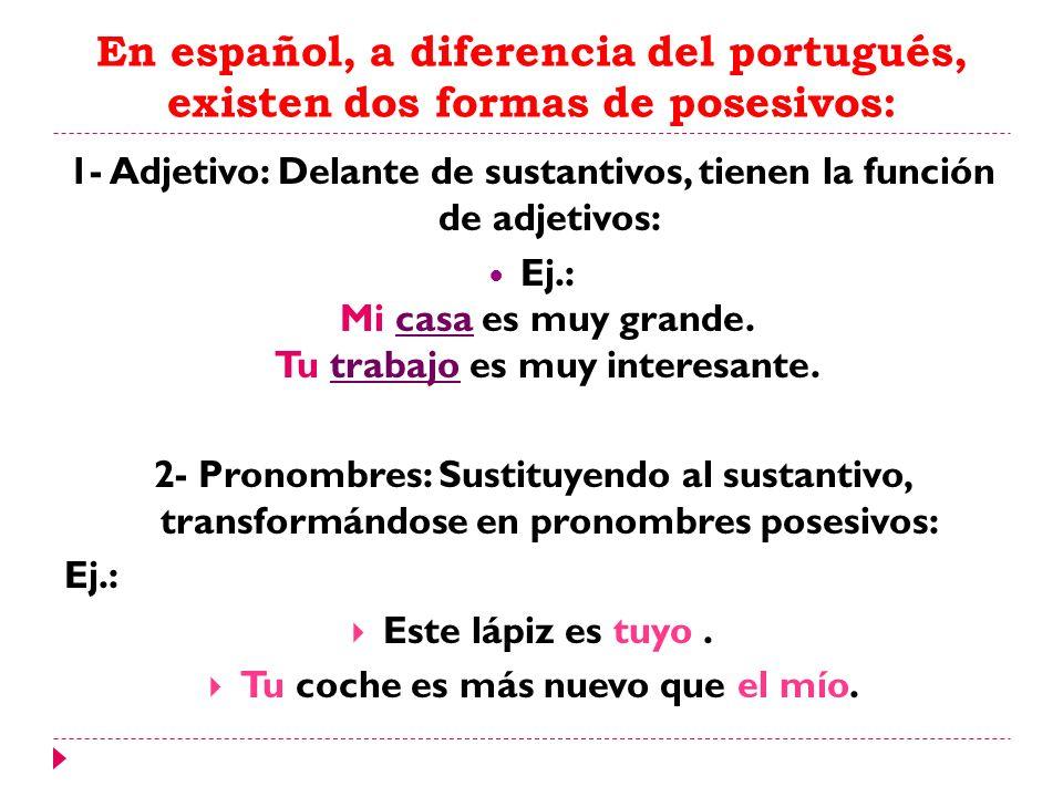 En español, a diferencia del portugués, existen dos formas de posesivos: 1- Adjetivo: Delante de sustantivos, tienen la función de adjetivos: Ej.: Mi