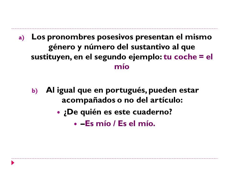 a) Los pronombres posesivos presentan el mismo género y número del sustantivo al que sustituyen, en el segundo ejemplo: tu coche = el mío b) Al igual