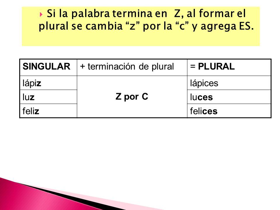 Si la palabra termina en Z, al formar el plural se cambia z por la c y agrega ES. SINGULAR+ terminación de plural= PLURAL lápiz Z por C ces lápices lu