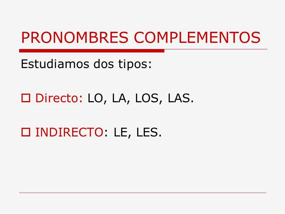 PRONOMBRES COMPLEMENTOS Estudiamos dos tipos: Directo: LO, LA, LOS, LAS. INDIRECTO: LE, LES.