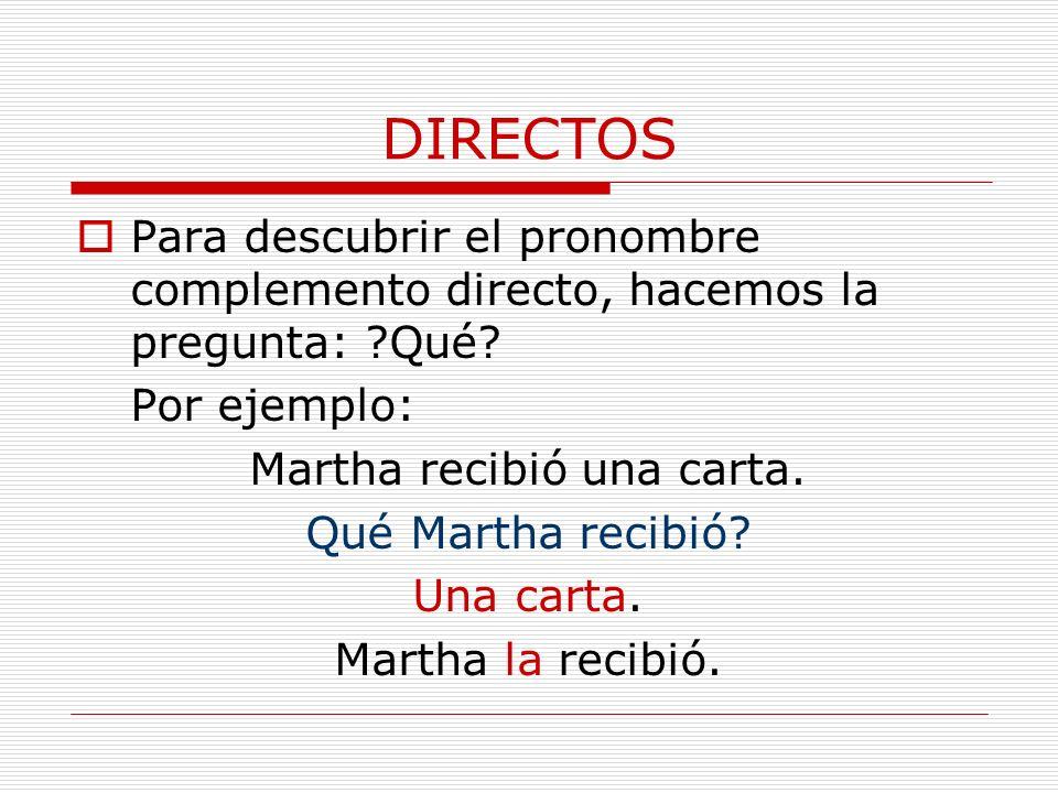 DIRECTOS Para descubrir el pronombre complemento directo, hacemos la pregunta: ?Qué? Por ejemplo: Martha recibió una carta. Qué Martha recibió? Una ca