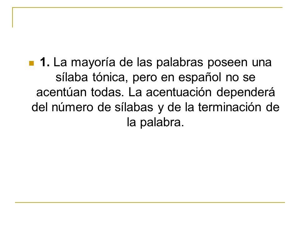 1. La mayoría de las palabras poseen una sílaba tónica, pero en español no se acentúan todas. La acentuación dependerá del número de sílabas y de la t