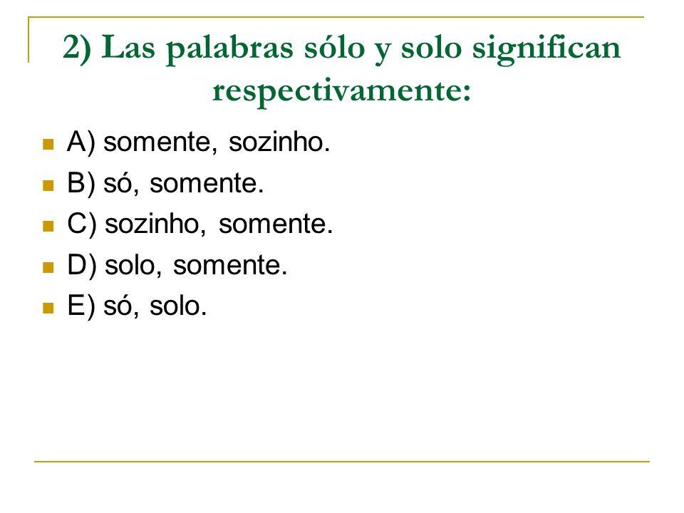 2) Las palabras sólo y solo significan respectivamente: A) somente, sozinho. B) só, somente. C) sozinho, somente. D) solo, somente. E) só, solo.