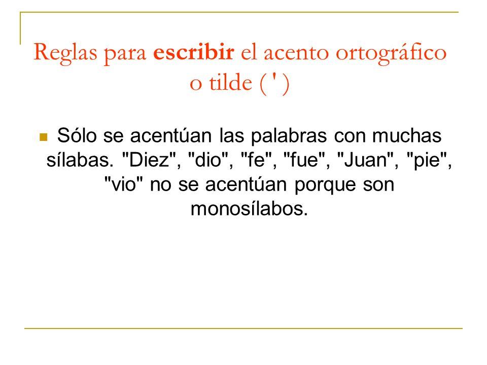 Reglas para escribir el acento ortográfico o tilde ( ' ) Sólo se acentúan las palabras con muchas sílabas.