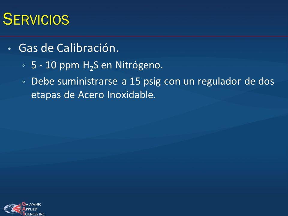 S ERVICIOS Gas de Calibración. 5 - 10 ppm H 2 S en Nitrógeno. Debe suministrarse a 15 psig con un regulador de dos etapas de Acero Inoxidable.