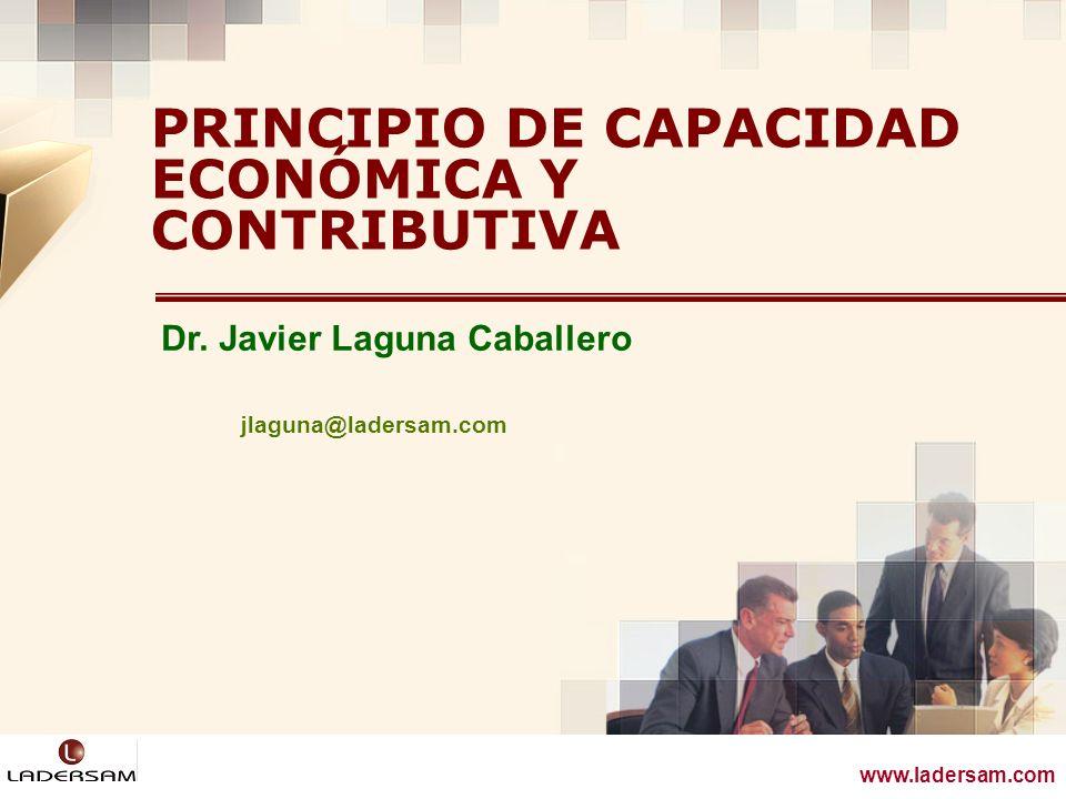 www.ladersam.com Dr. Javier Laguna Caballero PRINCIPIO DE CAPACIDAD ECONÓMICA Y CONTRIBUTIVA www.ladersam.com jlaguna@ladersam.com
