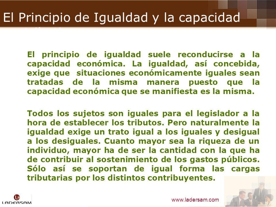 www.ladersam.com El Principio de Igualdad y la capacidad contributiva El principio de igualdad suele reconducirse a la capacidad económica. La igualda