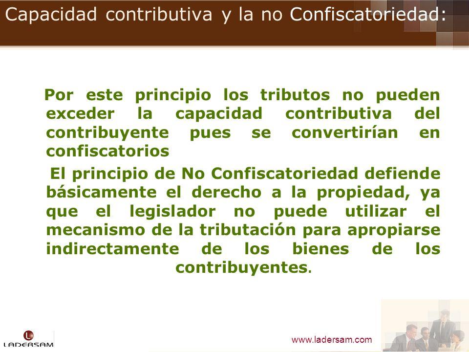 www.ladersam.com Capacidad contributiva y la no Confiscatoriedad: Por este principio los tributos no pueden exceder la capacidad contributiva del cont