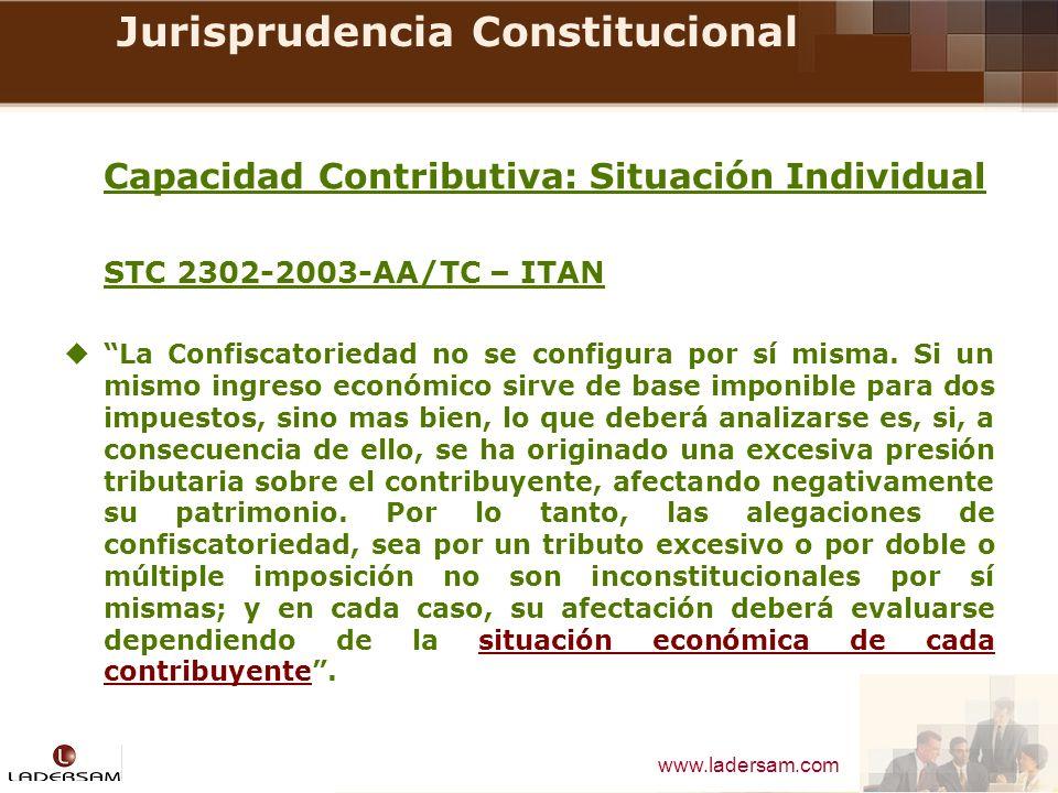 www.ladersam.com Jurisprudencia Constitucional Capacidad Contributiva: Situación Individual STC 2302-2003-AA/TC – ITAN La Confiscatoriedad no se confi