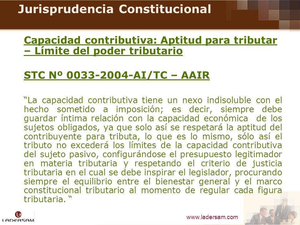 www.ladersam.com Jurisprudencia Constitucional Capacidad contributiva: Aptitud para tributar – Límite del poder tributario STC Nº 0033-2004-AI/TC – AA