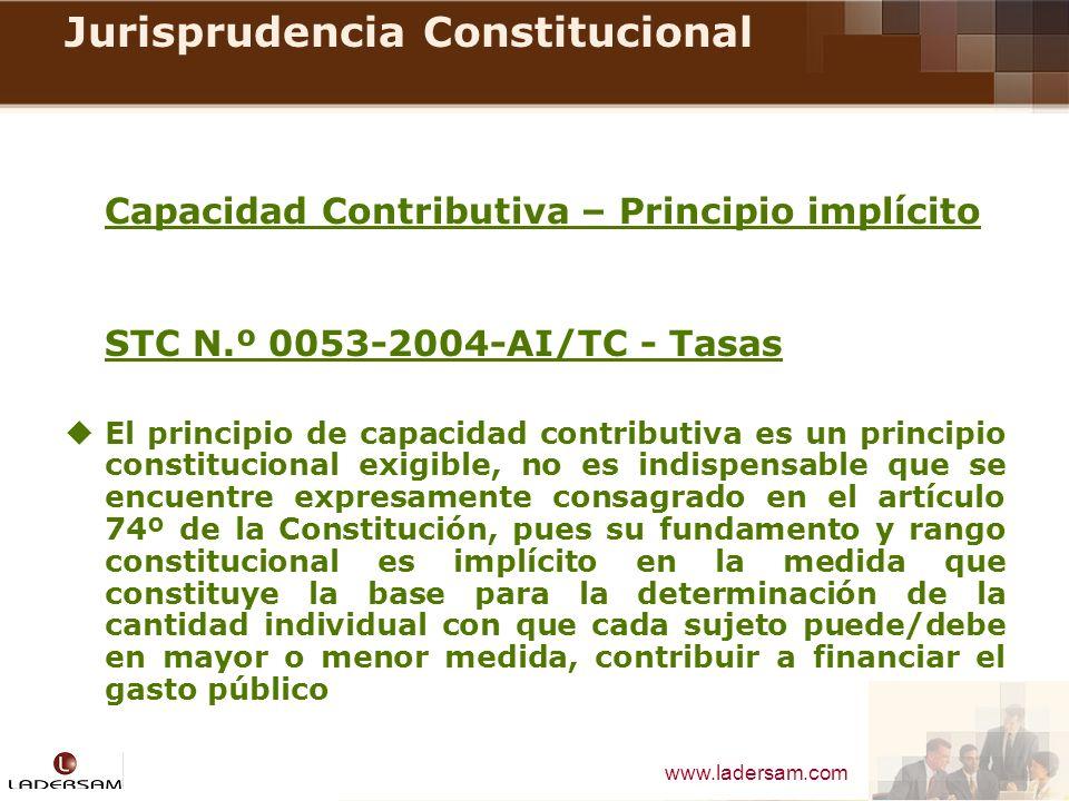 www.ladersam.com Jurisprudencia Constitucional Capacidad Contributiva – Principio implícito STC N.º 0053-2004-AI/TC - Tasas El principio de capacidad
