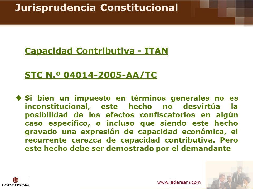 www.ladersam.com Jurisprudencia Constitucional Capacidad Contributiva - ITAN STC N.º 04014-2005-AA/TC Si bien un impuesto en términos generales no es