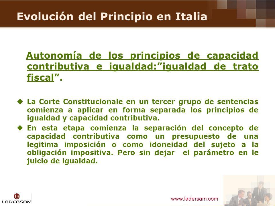 www.ladersam.com Evolución del Principio en Italia Autonomía de los principios de capacidad contributiva e igualdad:igualdad de trato fiscal. La Corte