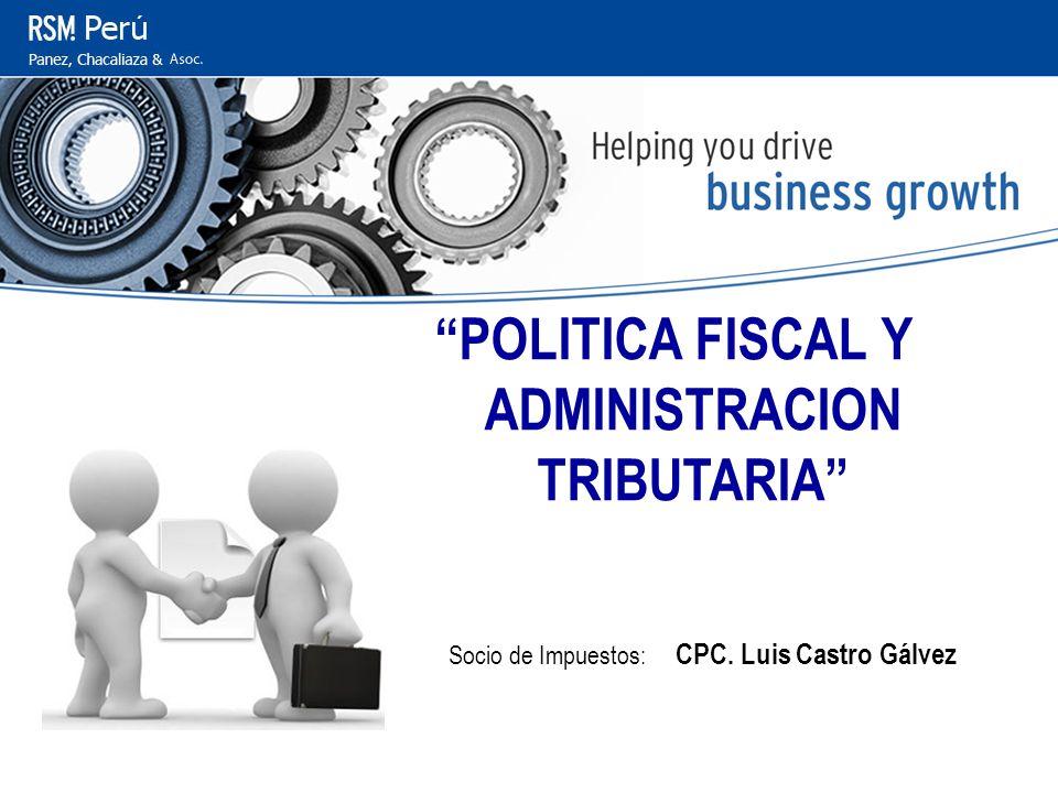 Centro de Capacitación POLITICA FISCAL Y ADMINISTRACION TRIBUTARIA Socio de Impuestos: CPC. Luis Castro Gálvez