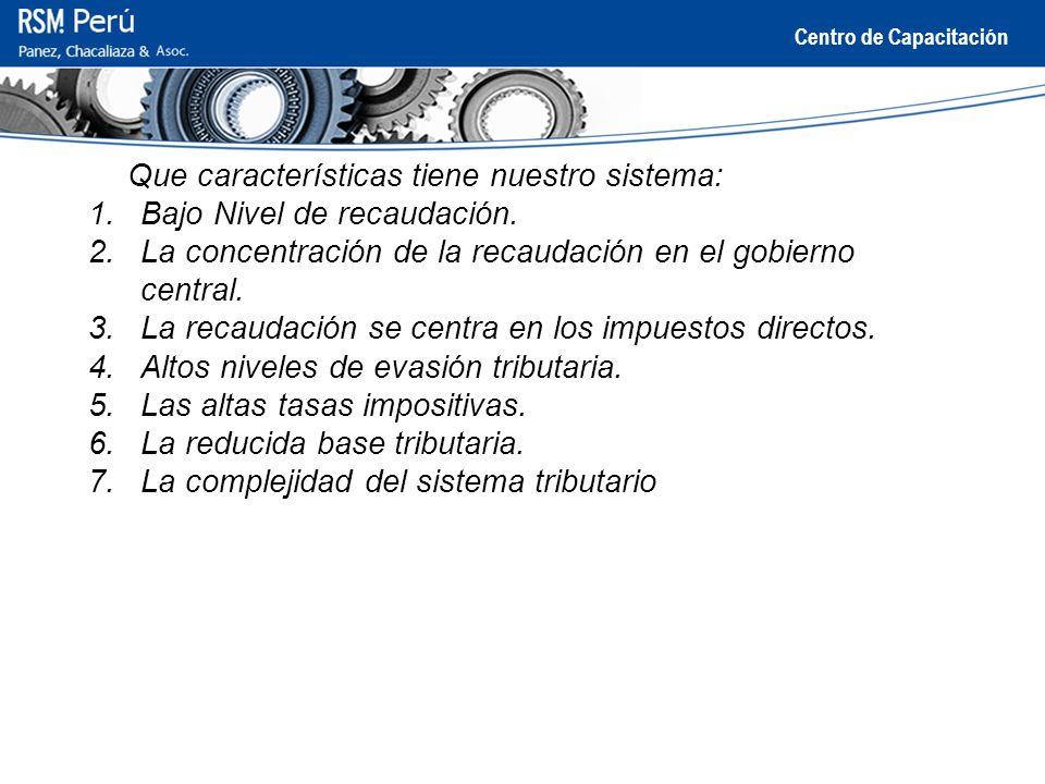 Centro de Capacitación Que características tiene nuestro sistema: 1.Bajo Nivel de recaudación. 2.La concentración de la recaudación en el gobierno cen