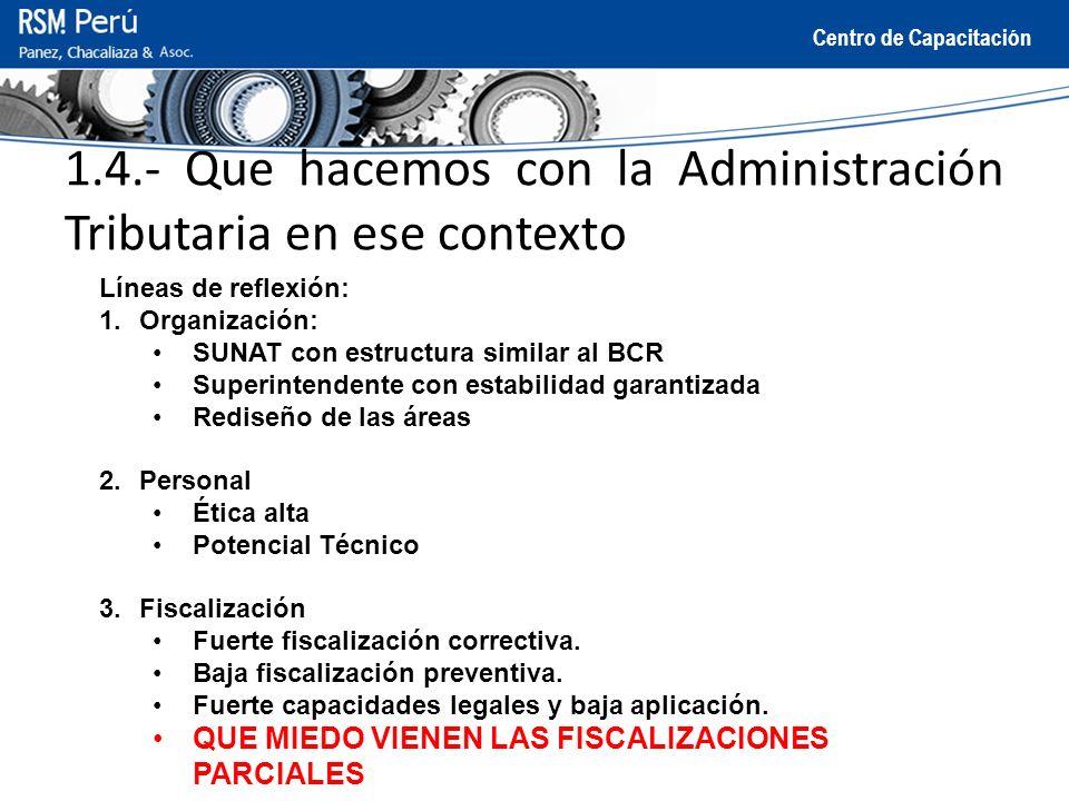 Centro de Capacitación 1.4.- Que hacemos con la Administración Tributaria en ese contexto Líneas de reflexión: 4.Fiscalización Fuerte fiscalización correctiva.