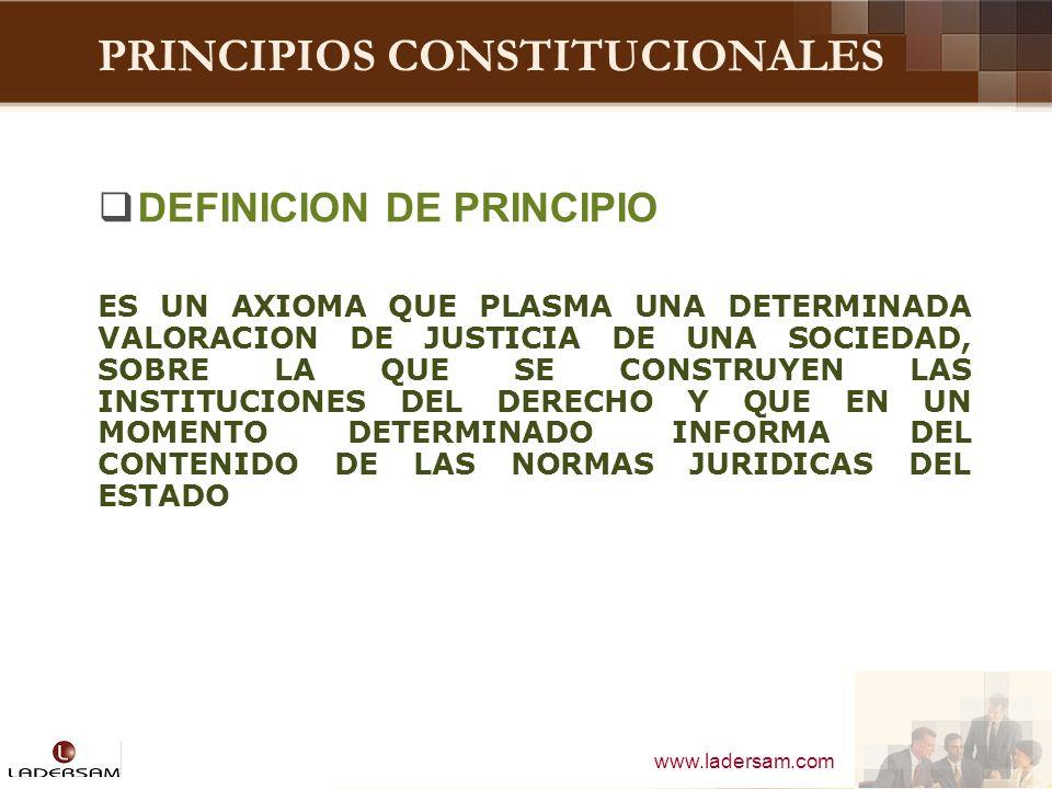 www.ladersam.com PRINCIPIOS CONSTITUCIONALES PRINCIPIO CONSTITUCIONAL REGLA BASICA FUNDAMENTAL QUE GUIA EL FUNCIONAMIENTO COHERENTE Y EQUILIBRADO DE LA ESTRUCTURA DE LA CONSTITUCION DE UN DETERMINADO ESTADO.