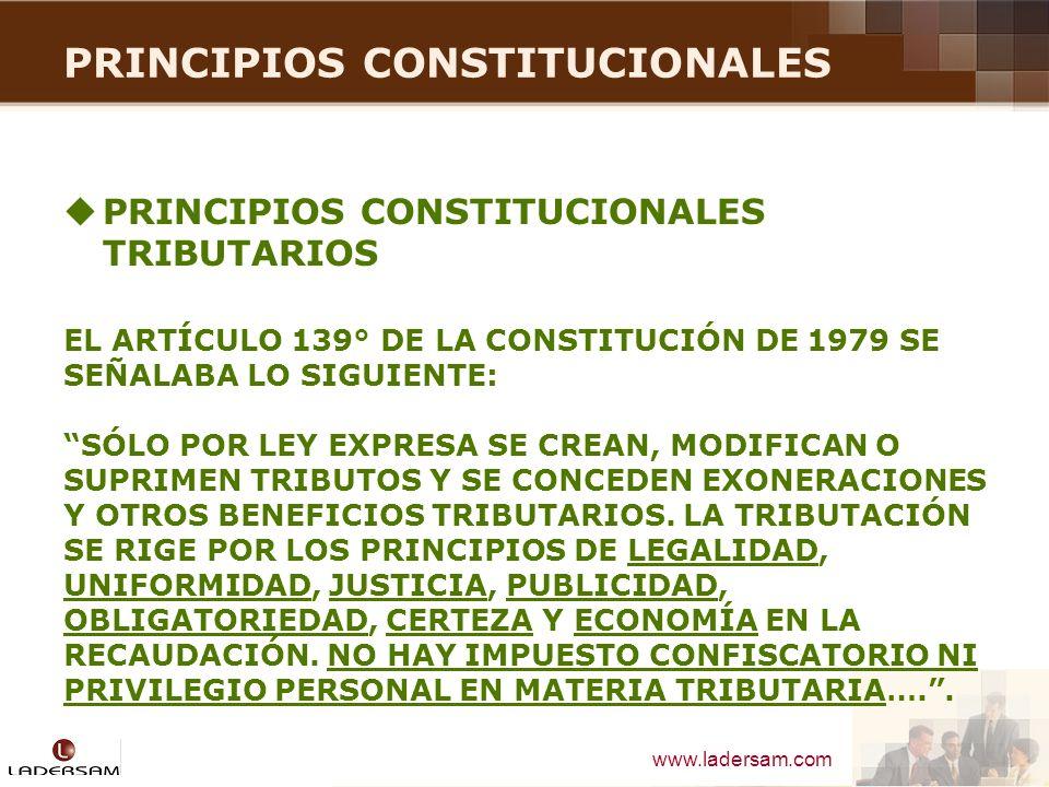 www.ladersam.com PRINCIPIOS CONSTITUCIONALES EL ARTÍCULO 74º DE LA CONSTITUCIÓN VIGENTE (1993) SEÑALA QUE EL ESTADO, AL EJERCER LA POTESTAD TRIBUTARIA, DEBE RESPETAR LOS PRINCIPIOS DE RESERVA DE LA LEY, Y LOS DE IGUALDAD Y RESPETO DE LOS DERECHOS FUNDAMENTALES DE LA PERSONA.