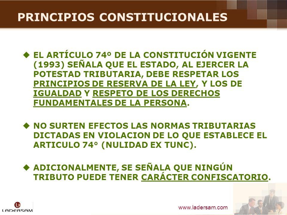 www.ladersam.com PRINCIPIOS CONSTITUCIONALES RESERVA DE LEY, SE TRADUCE EN LA OBLIGACIÓN QUE TIENE EL ESTADO DE CREAR TRIBUTOS SÓLO POR LEY O NORMA CON RANGO DE LEY.