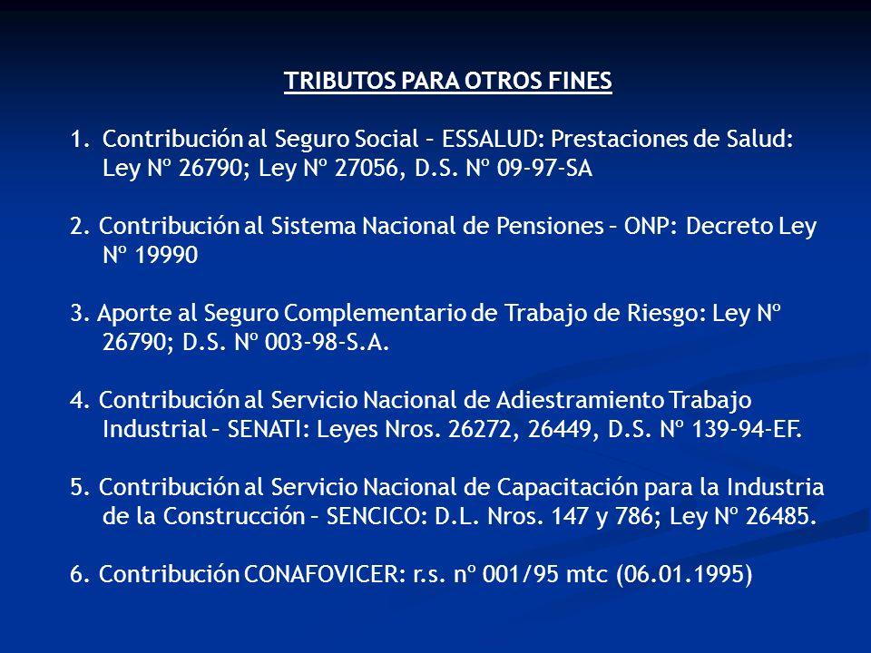 TRIBUTOS PARA OTROS FINES 1.Contribución al Seguro Social – ESSALUD: Prestaciones de Salud: Ley Nº 26790; Ley Nº 27056, D.S. Nº 09-97-SA 2. Contribuci
