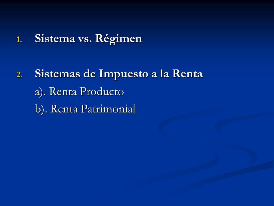 1. Sistema vs. Régimen 2. Sistemas de Impuesto a la Renta a). Renta Producto b). Renta Patrimonial