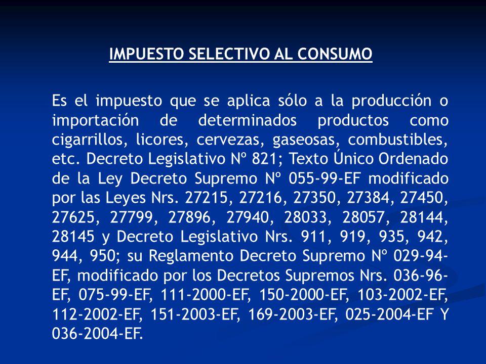 IMPUESTO SELECTIVO AL CONSUMO Es el impuesto que se aplica sólo a la producción o importación de determinados productos como cigarrillos, licores, cer