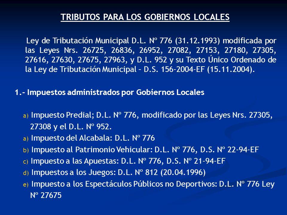 TRIBUTOS PARA LOS GOBIERNOS LOCALES Ley de Tributación Municipal D.L. Nº 776 (31.12.1993) modificada por las Leyes Nrs. 26725, 26836, 26952, 27082, 27