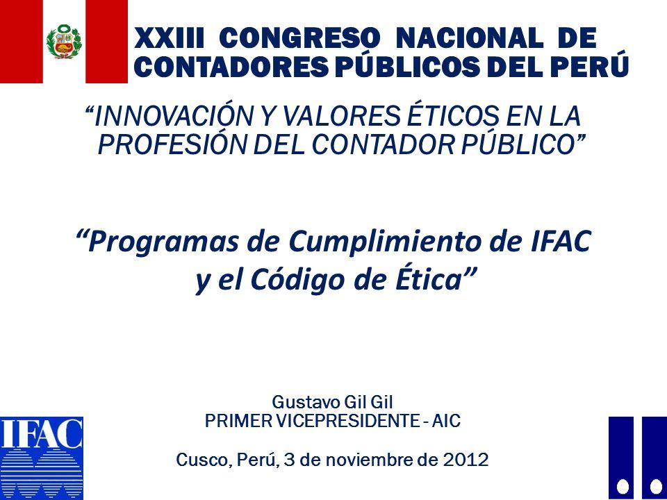 XXIII CONGRESO NACIONAL DE CONTADORES PÚBLICOS DEL PERÚ INNOVACIÓN Y VALORES ÉTICOS EN LA PROFESIÓN DEL CONTADOR PÚBLICO Programas de Cumplimiento de IFAC y el Código de Ética Gustavo Gil Gil PRIMER VICEPRESIDENTE - AIC Cusco, Perú, 3 de noviembre de 2012 1