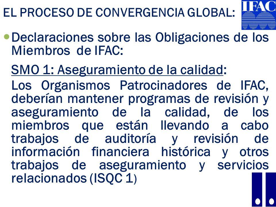 EL PROCESO DE CONVERGENCIA GLOBAL: Declaraciones sobre las Obligaciones de los Miembros de IFAC: SMO 1: Aseguramiento de la calidad: Los Organismos Patrocinadores de IFAC, deberían mantener programas de revisión y aseguramiento de la calidad, de los miembros que están llevando a cabo trabajos de auditoría y revisión de información financiera histórica y otros trabajos de aseguramiento y servicios relacionados (ISQC 1 ) 12