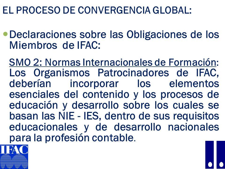 EL PROCESO DE CONVERGENCIA GLOBAL: Declaraciones sobre las Obligaciones de los Miembros de IFAC: SMO 2: Normas Internacionales de Formación : Los Organismos Patrocinadores de IFAC, deberían incorporar los elementos esenciales del contenido y los procesos de educación y desarrollo sobre los cuales se basan las NIE - IES, dentro de sus requisitos educacionales y de desarrollo nacionales para la profesión contable.